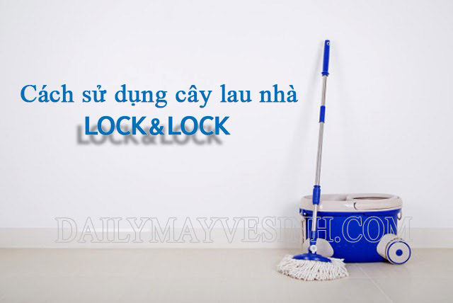 Cách sử dụng cây lau nhà Lock&Lock